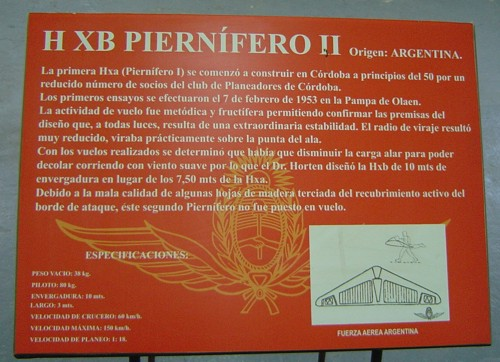 "The plate next to the glider. Translation (by Fernando Sairez): ""HXB Piernifero II Origin: Argentina The first HXa (Piernifero I) was built in the beginning of the 50's by a reduced number of members of the Cordoba Glider Club. The first trials were made on 7th February 1953 at the ""Pampa de Olaen"". The flight activity was methodic and productive, allowing to confirm the design objectives that, from any point of view, results in an outstanding stability. The turning radius resulted very small, it practically turned on the wing tip. As a result of the flights, it was determined that wing loading was to be reduced, in order to be able to take-off by running against a slow wind; so Dr. Horten designed the HXb of 10 meters span instead of the 7.5 meters of the HXa. Due to bad quality of some of the plywood sheets used in the active leading edge covering, this second Piernifero was not flown. Drawing: rough scheme of H-Xb, MIXED with a side view of the H-XC !!!"""